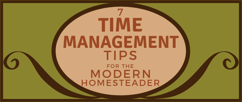 Time Management tips for the Modern Homesteader